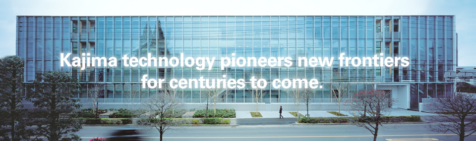Kajima technology pioneers new frontiers for centuries to come.